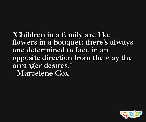 Children in a family are like flowers in a bouquet: there's always one determined to face in an opposite direction from the way the arranger desires. -Marcelene Cox