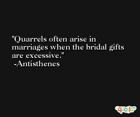 Quarrels often arise in marriages when the bridal gifts are excessive. -Antisthenes