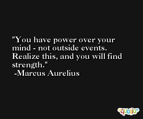 You have power over your mind - not outside events. Realize this, and you will find strength. -Marcus Aurelius Antoninus