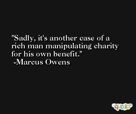 Sadly, it's another case of a rich man manipulating charity for his own benefit. -Marcus Owens