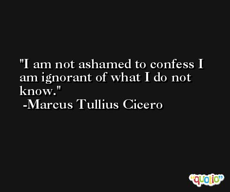 I am not ashamed to confess I am ignorant of what I do not know. -Marcus Tullius Cicero