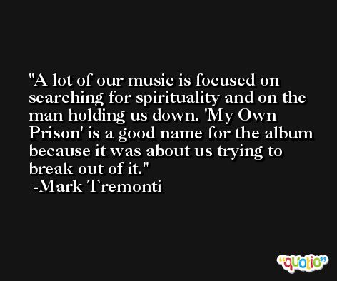 A lot of our music is focused on searching for spirituality and on the man holding us down. 'My Own Prison' is a good name for the album because it was about us trying to break out of it. -Mark Tremonti
