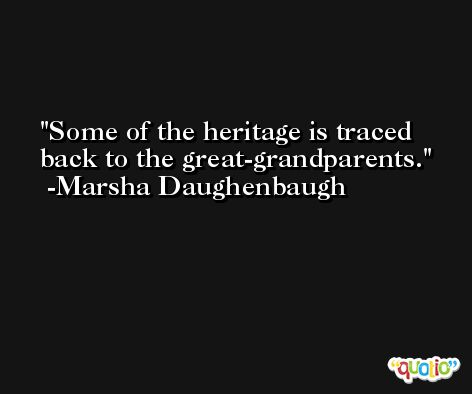 Some of the heritage is traced back to the great-grandparents. -Marsha Daughenbaugh