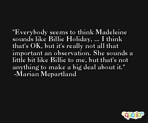 Everybody seems to think Madeleine sounds like Billie Holiday, ... I think that's OK, but it's really not all that important an observation. She sounds a little bit like Billie to me, but that's not anything to make a big deal about it. -Marian Mcpartland