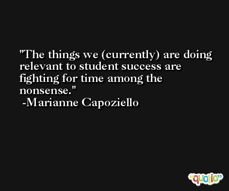 The things we (currently) are doing relevant to student success are fighting for time among the nonsense. -Marianne Capoziello