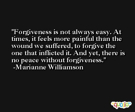 Forgiveness is not always easy. At times, it feels more painful than the wound we suffered, to forgive the one that inflicted it. And yet, there is no peace without forgiveness. -Marianne Williamson