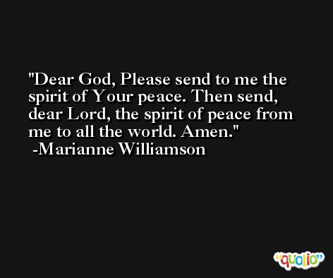 Dear God, Please send to me the spirit of Your peace. Then send, dear Lord, the spirit of peace from me to all the world. Amen. -Marianne Williamson