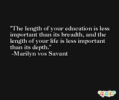 The length of your education is less important than its breadth, and the length of your life is less important than its depth. -Marilyn vos Savant
