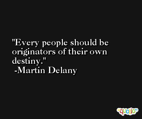 Every people should be originators of their own destiny. -Martin Delany
