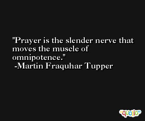 Prayer is the slender nerve that moves the muscle of omnipotence. -Martin Fraquhar Tupper