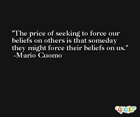 The price of seeking to force our beliefs on others is that someday they might force their beliefs on us. -Mario Cuomo