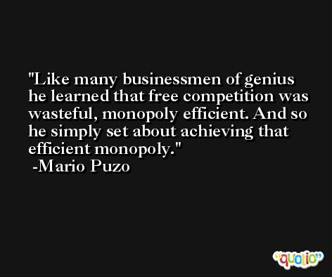 Like many businessmen of genius he learned that free competition was wasteful, monopoly efficient. And so he simply set about achieving that efficient monopoly. -Mario Puzo