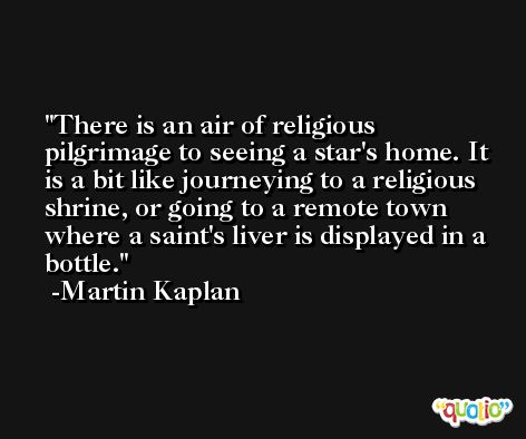 There is an air of religious pilgrimage to seeing a star's home. It is a bit like journeying to a religious shrine, or going to a remote town where a saint's liver is displayed in a bottle. -Martin Kaplan