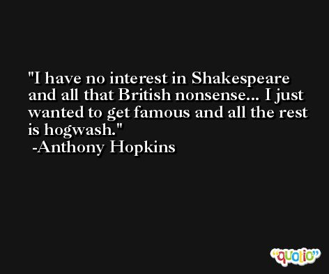 I have no interest in Shakespeare and all that British nonsense... I just wanted to get famous and all the rest is hogwash. -Anthony Hopkins