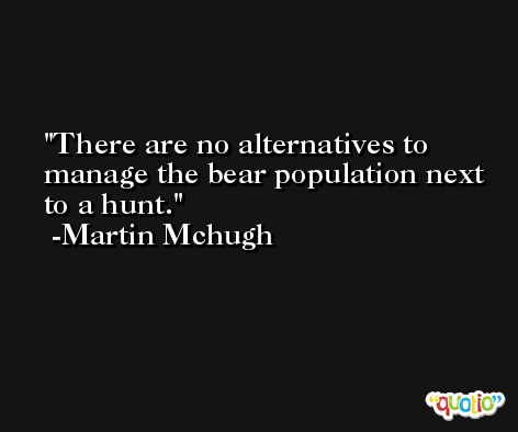 There are no alternatives to manage the bear population next to a hunt. -Martin Mchugh