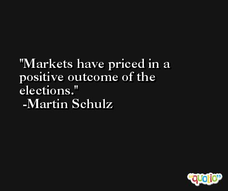 Markets have priced in a positive outcome of the elections. -Martin Schulz