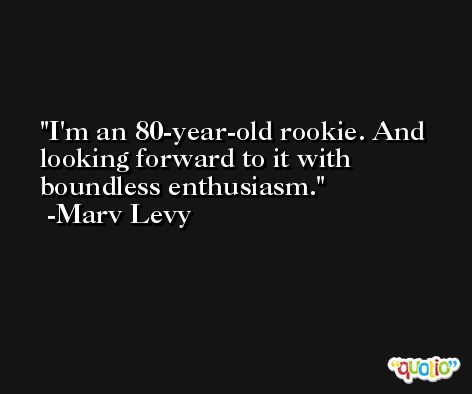 I'm an 80-year-old rookie. And looking forward to it with boundless enthusiasm. -Marv Levy