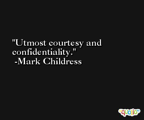 Utmost courtesy and confidentiality. -Mark Childress