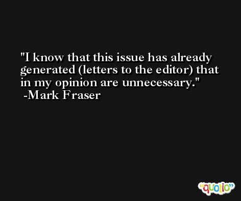 I know that this issue has already generated (letters to the editor) that in my opinion are unnecessary. -Mark Fraser
