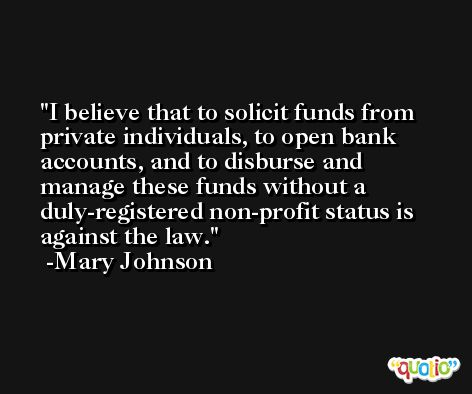 I believe that to solicit funds from private individuals, to open bank accounts, and to disburse and manage these funds without a duly-registered non-profit status is against the law. -Mary Johnson