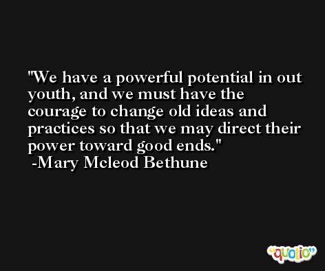 We have a powerful potential in out youth, and we must have the courage to change old ideas and practices so that we may direct their power toward good ends. -Mary Mcleod Bethune