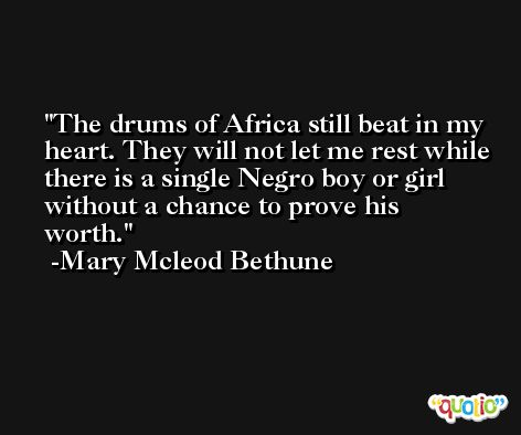 The drums of Africa still beat in my heart. They will not let me rest while there is a single Negro boy or girl without a chance to prove his worth. -Mary Mcleod Bethune