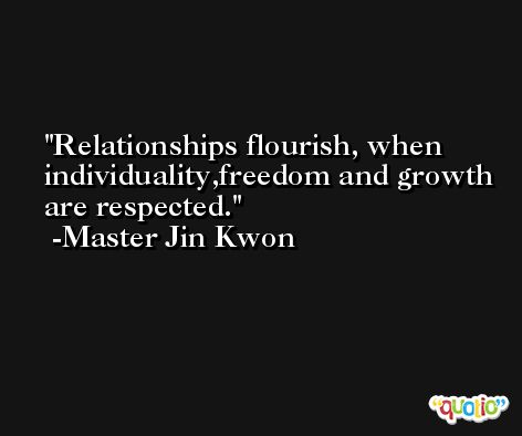 Relationships flourish, when individuality,freedom and growth are respected. -Master Jin Kwon