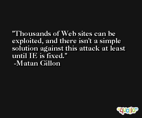 Thousands of Web sites can be exploited, and there isn't a simple solution against this attack at least until IE is fixed. -Matan Gillon