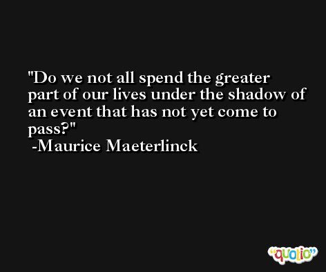 Do we not all spend the greater part of our lives under the shadow of an event that has not yet come to pass? -Maurice Maeterlinck