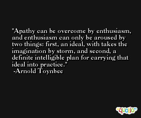 Apathy can be overcome by enthusiasm, and enthusiasm can only be aroused by two things: first, an ideal, with takes the imagination by storm, and second, a definite intelligible plan for carrying that ideal into practice. -Arnold Toynbee