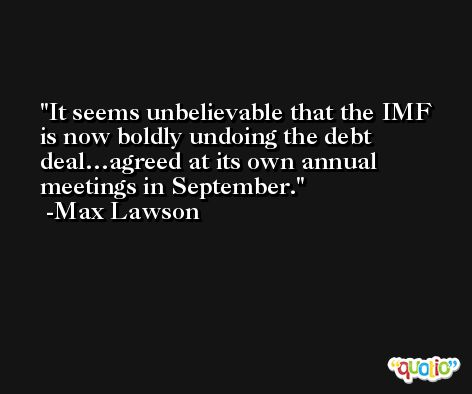 It seems unbelievable that the IMF is now boldly undoing the debt deal…agreed at its own annual meetings in September. -Max Lawson