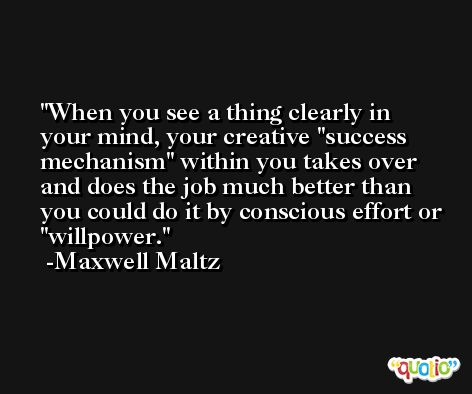 When you see a thing clearly in your mind, your creative 'success mechanism' within you takes over and does the job much better than you could do it by conscious effort or 'willpower. -Maxwell Maltz
