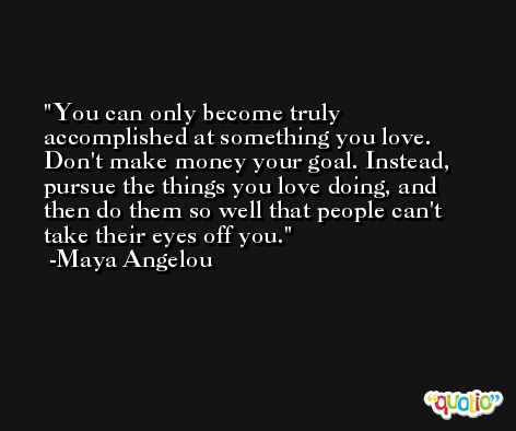 You can only become truly accomplished at something you love. Don't make money your goal. Instead, pursue the things you love doing, and then do them so well that people can't take their eyes off you. -Maya Angelou