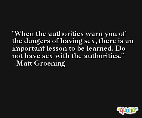 When the authorities warn you of the dangers of having sex, there is an important lesson to be learned. Do not have sex with the authorities. -Matt Groening