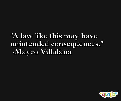 A law like this may have unintended consequences. -Mayco Villafana