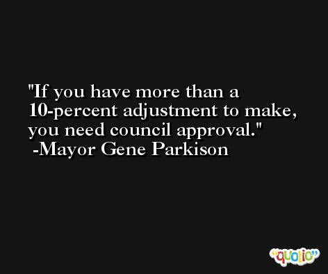 If you have more than a 10-percent adjustment to make, you need council approval. -Mayor Gene Parkison