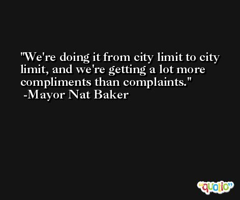We're doing it from city limit to city limit, and we're getting a lot more compliments than complaints. -Mayor Nat Baker