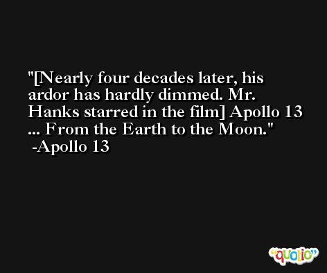 [Nearly four decades later, his ardor has hardly dimmed. Mr. Hanks starred in the film] Apollo 13 ... From the Earth to the Moon. -Apollo 13