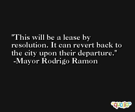 This will be a lease by resolution. It can revert back to the city upon their departure. -Mayor Rodrigo Ramon