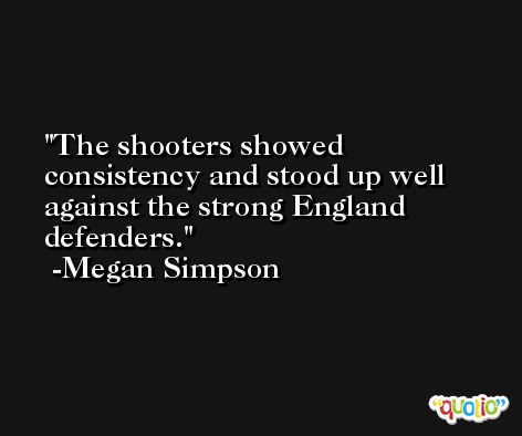 The shooters showed consistency and stood up well against the strong England defenders. -Megan Simpson