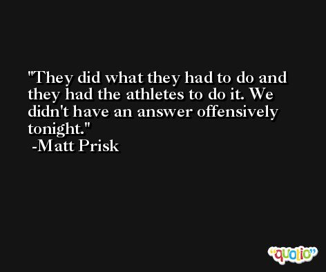 They did what they had to do and they had the athletes to do it. We didn't have an answer offensively tonight. -Matt Prisk