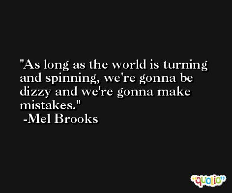 As long as the world is turning and spinning, we're gonna be dizzy and we're gonna make mistakes. -Mel Brooks