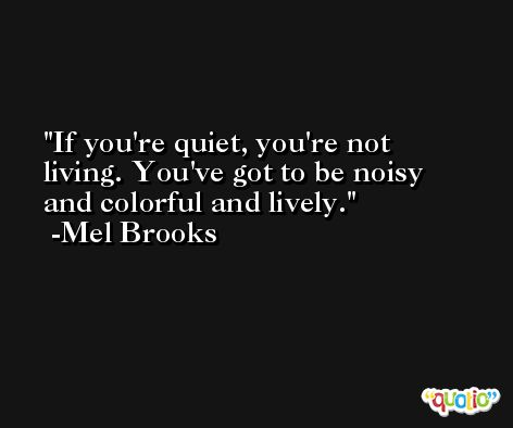 If you're quiet, you're not living. You've got to be noisy and colorful and lively. -Mel Brooks