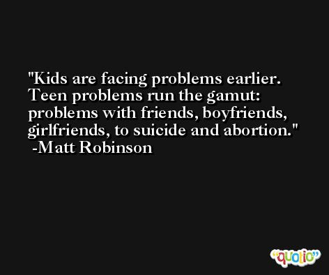Kids are facing problems earlier. Teen problems run the gamut: problems with friends, boyfriends, girlfriends, to suicide and abortion. -Matt Robinson