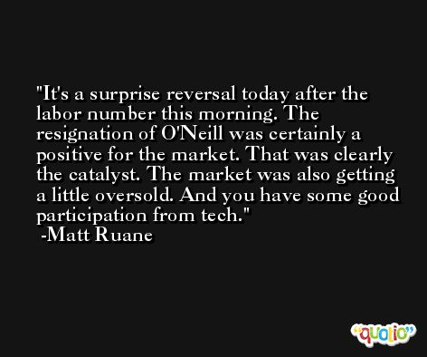 It's a surprise reversal today after the labor number this morning. The resignation of O'Neill was certainly a positive for the market. That was clearly the catalyst. The market was also getting a little oversold. And you have some good participation from tech. -Matt Ruane