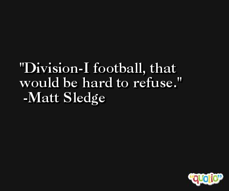 Division-I football, that would be hard to refuse. -Matt Sledge