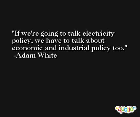 If we're going to talk electricity policy, we have to talk about economic and industrial policy too. -Adam White