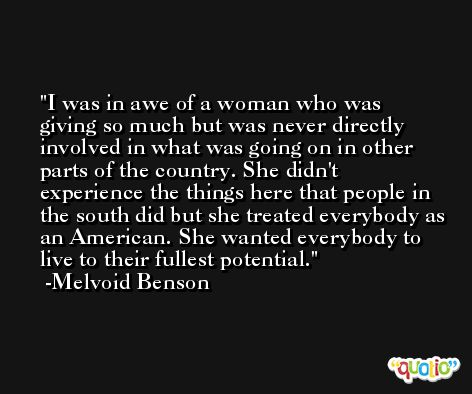 I was in awe of a woman who was giving so much but was never directly involved in what was going on in other parts of the country. She didn't experience the things here that people in the south did but she treated everybody as an American. She wanted everybody to live to their fullest potential. -Melvoid Benson