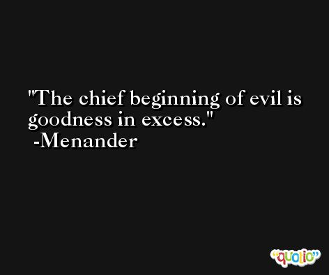 The chief beginning of evil is goodness in excess. -Menander