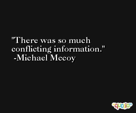 There was so much conflicting information. -Michael Mccoy